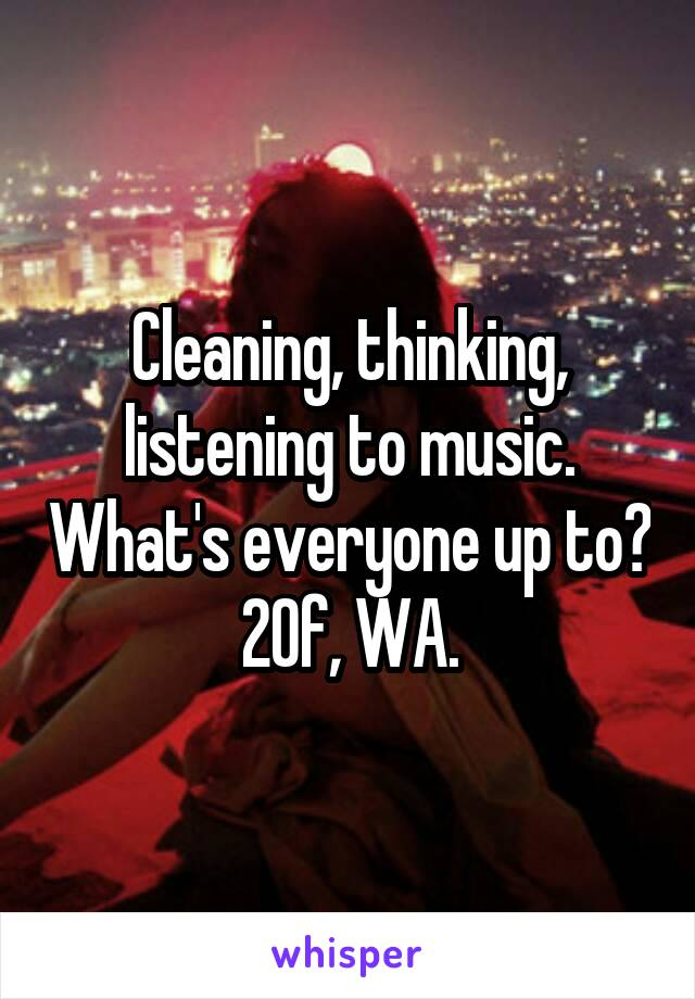 Cleaning, thinking, listening to music. What's everyone up to? 20f, WA.