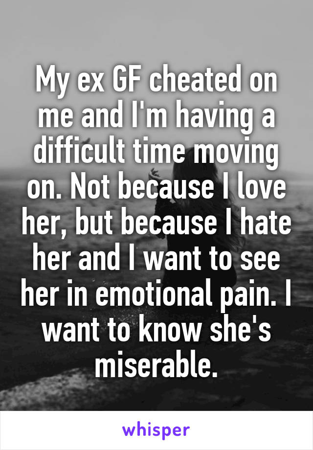 My ex GF cheated on me and I'm having a difficult time moving on. Not because I love her, but because I hate her and I want to see her in emotional pain. I want to know she's miserable.