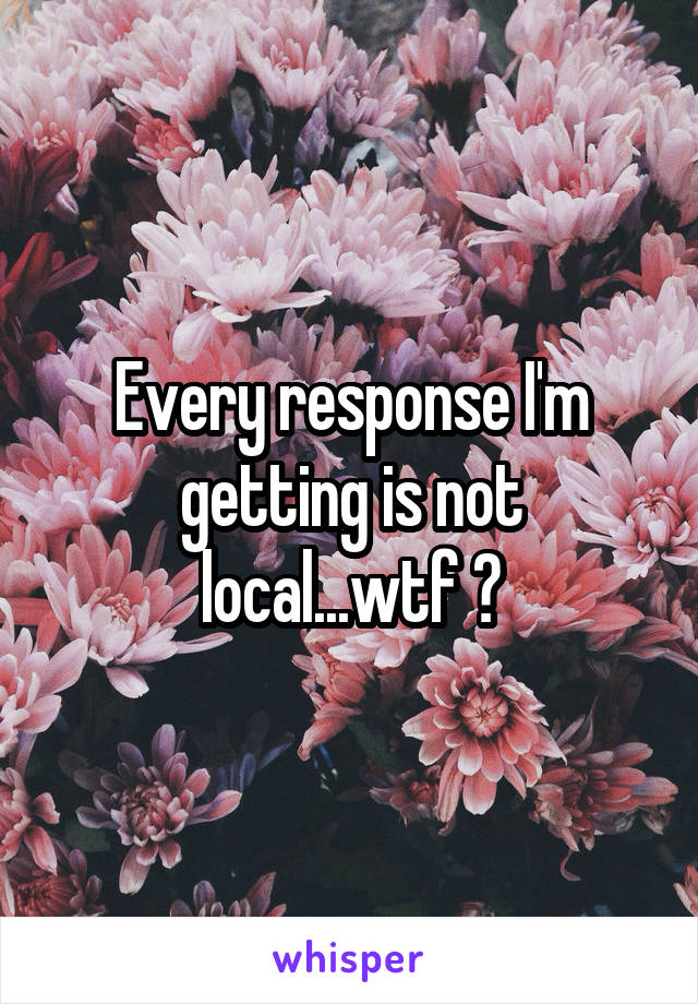 Every response I'm getting is not local...wtf ?
