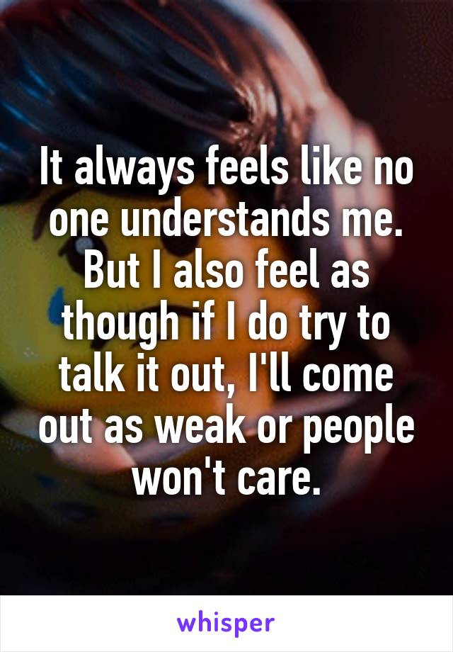 It always feels like no one understands me. But I also feel as though if I do try to talk it out, I'll come out as weak or people won't care.