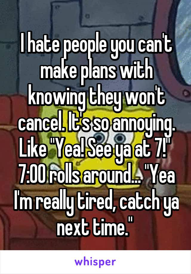 "I hate people you can't make plans with knowing they won't cancel. It's so annoying. Like ""Yea! See ya at 7!""  7:00 rolls around... ""Yea I'm really tired, catch ya next time."""