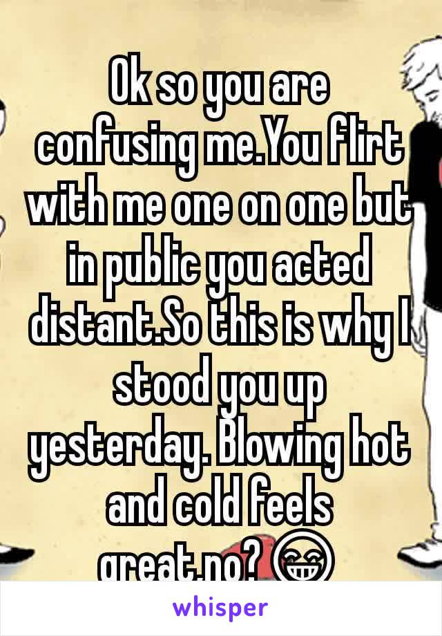 Ok so you are confusing me.You flirt with me one on one but in public you acted distant.So this is why I stood you up yesterday. Blowing hot and cold feels great,no?😁