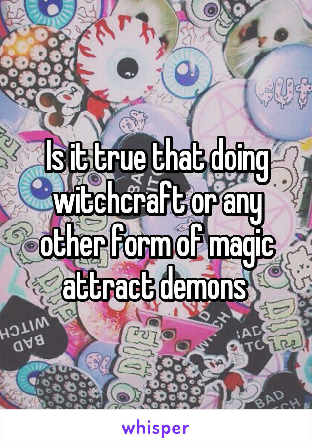 Is it true that doing witchcraft or any other form of magic attract demons