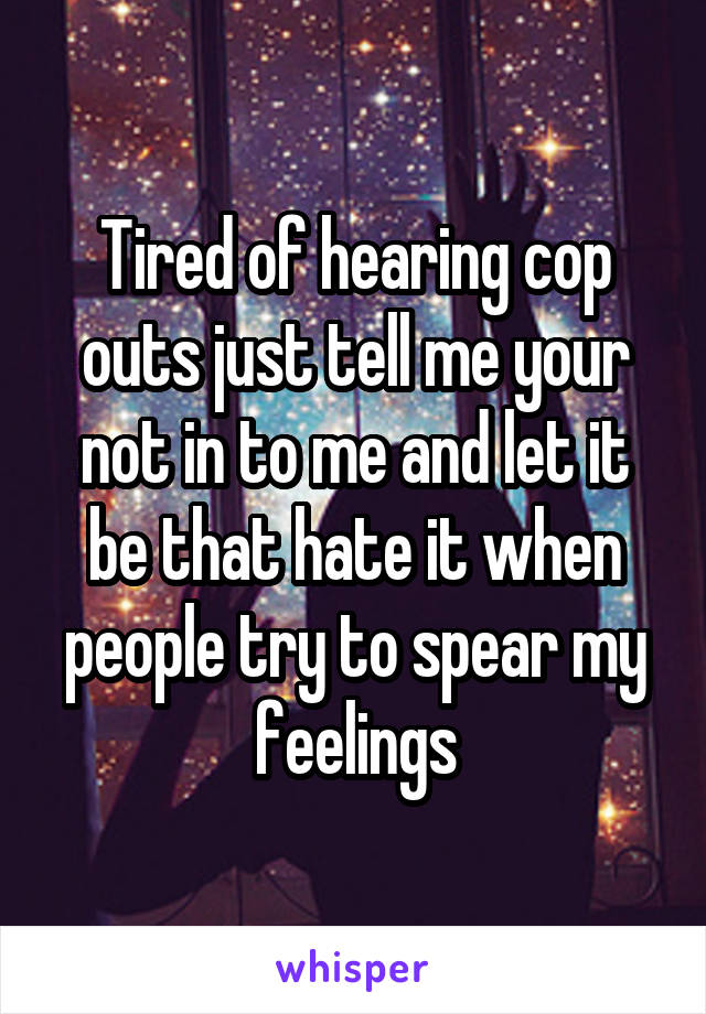 Tired of hearing cop outs just tell me your not in to me and let it be that hate it when people try to spear my feelings