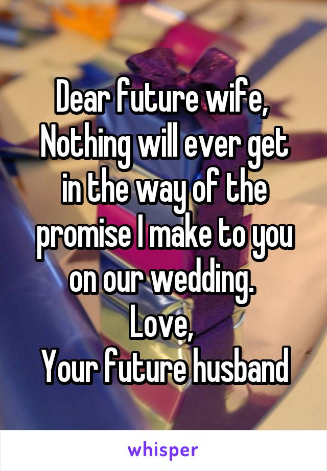 Dear future wife,  Nothing will ever get in the way of the promise I make to you on our wedding.  Love,  Your future husband