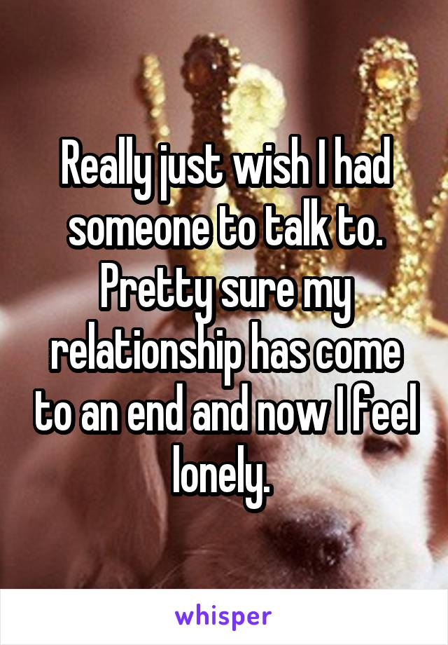 Really just wish I had someone to talk to. Pretty sure my relationship has come to an end and now I feel lonely.