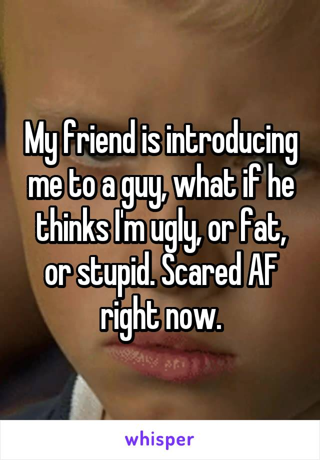 My friend is introducing me to a guy, what if he thinks I'm ugly, or fat, or stupid. Scared AF right now.