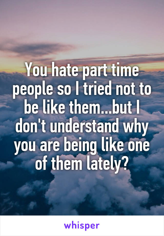 You hate part time people so I tried not to be like them...but I don't understand why you are being like one of them lately?