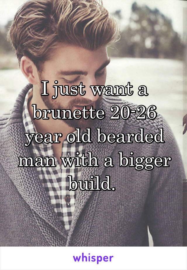 I just want a brunette 20-26 year old bearded man with a bigger build.