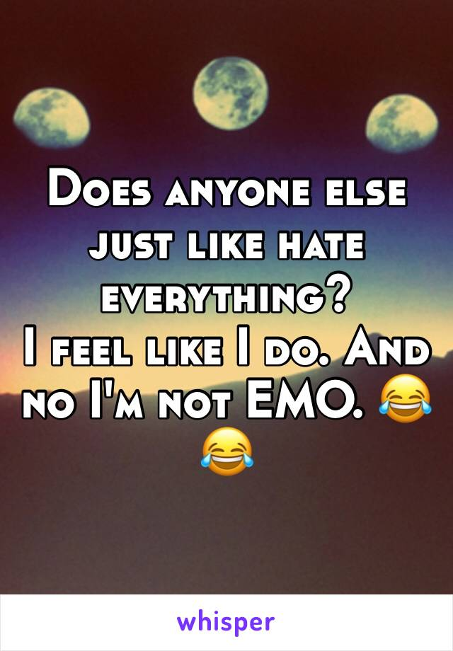 Does anyone else just like hate everything? I feel like I do. And no I'm not EMO. 😂😂