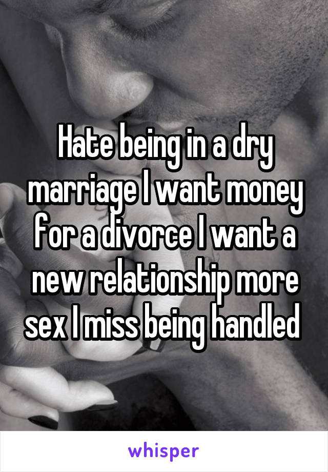 Hate being in a dry marriage I want money for a divorce I want a new relationship more sex I miss being handled