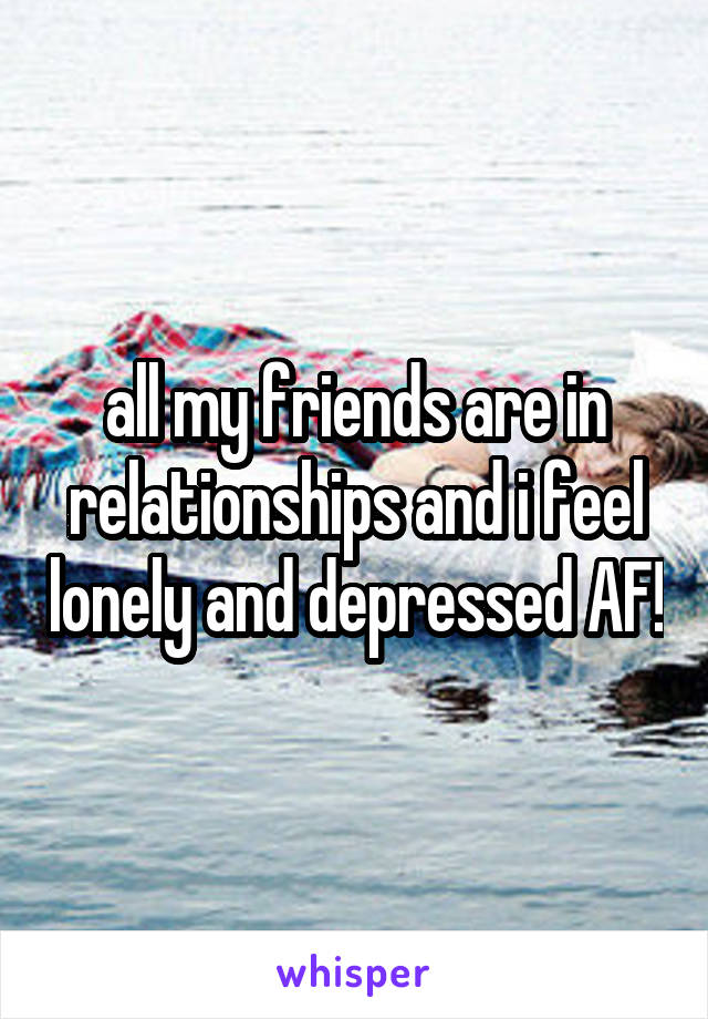 all my friends are in relationships and i feel lonely and depressed AF!