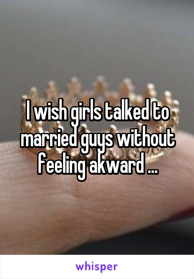 I wish girls talked to married guys without feeling akward ...
