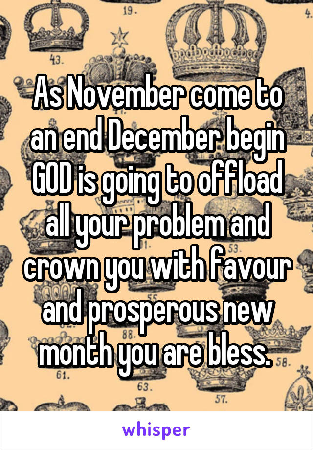 As November come to an end December begin GOD is going to offload all your problem and crown you with favour and prosperous new month you are bless.