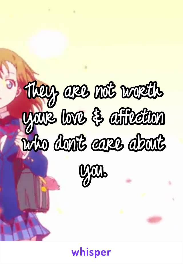 They are not worth your love & affection who don't care about you.