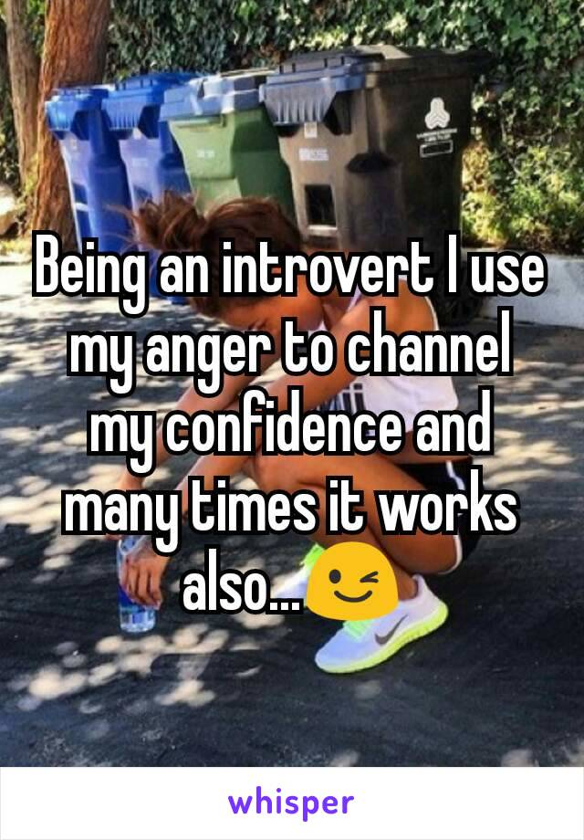 Being an introvert I use my anger to channel my confidence and many times it works also...😉