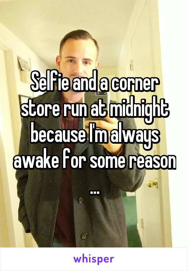 Selfie and a corner store run at midnight because I'm always awake for some reason ...