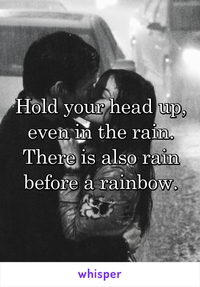 Hold your head up, even in the rain. There is also rain before a rainbow.