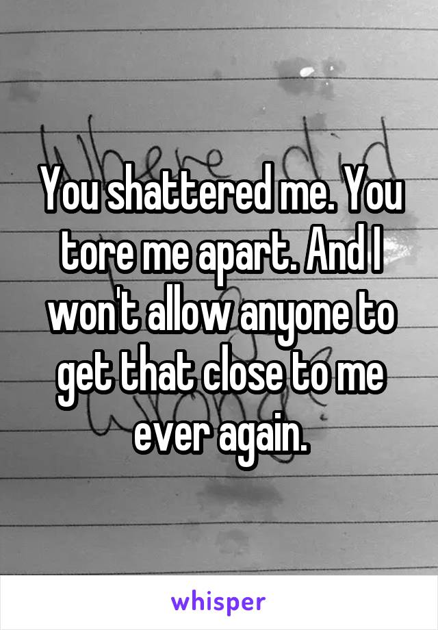 You shattered me. You tore me apart. And I won't allow anyone to get that close to me ever again.