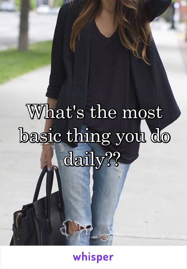 What's the most basic thing you do daily??