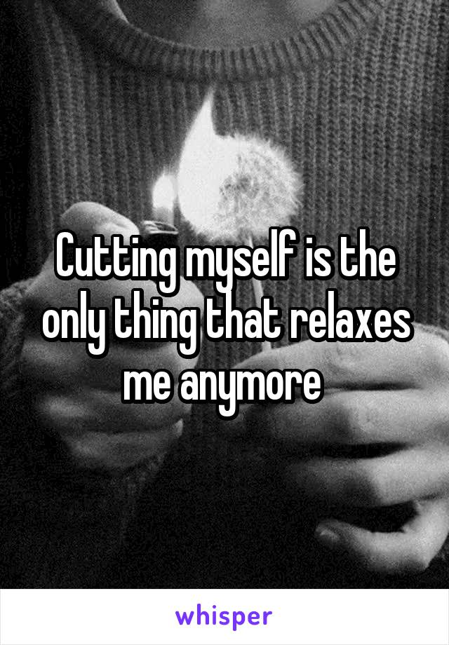 Cutting myself is the only thing that relaxes me anymore