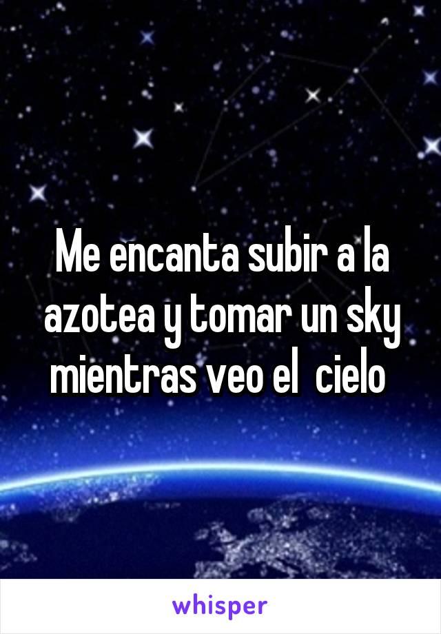 Me encanta subir a la azotea y tomar un sky mientras veo el  cielo