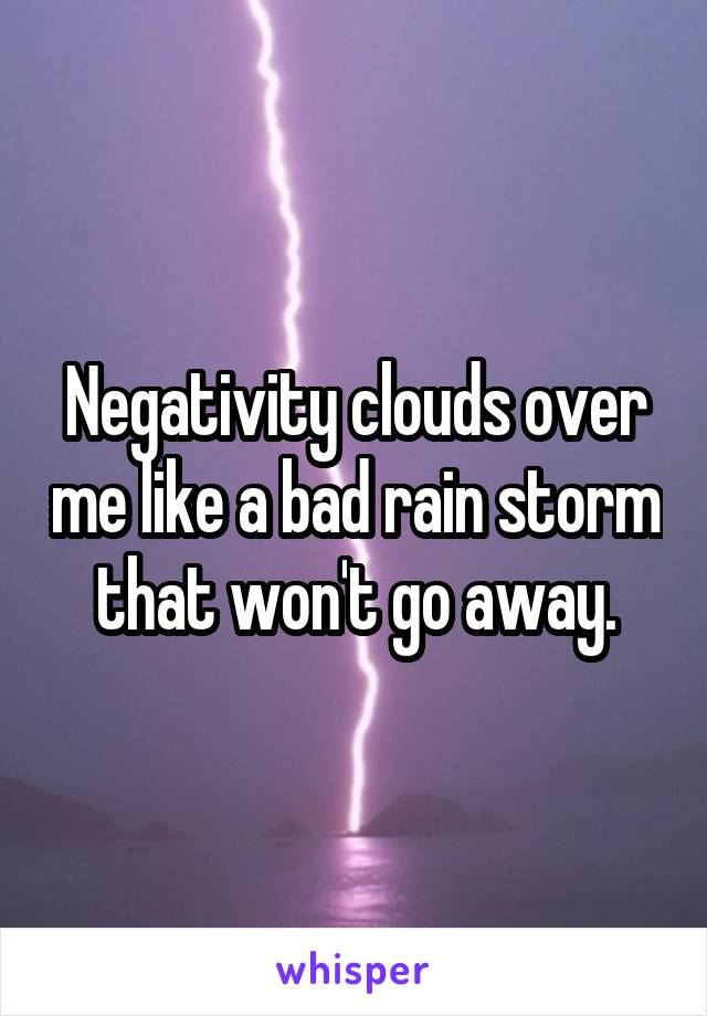 Negativity clouds over me like a bad rain storm that won't go away.