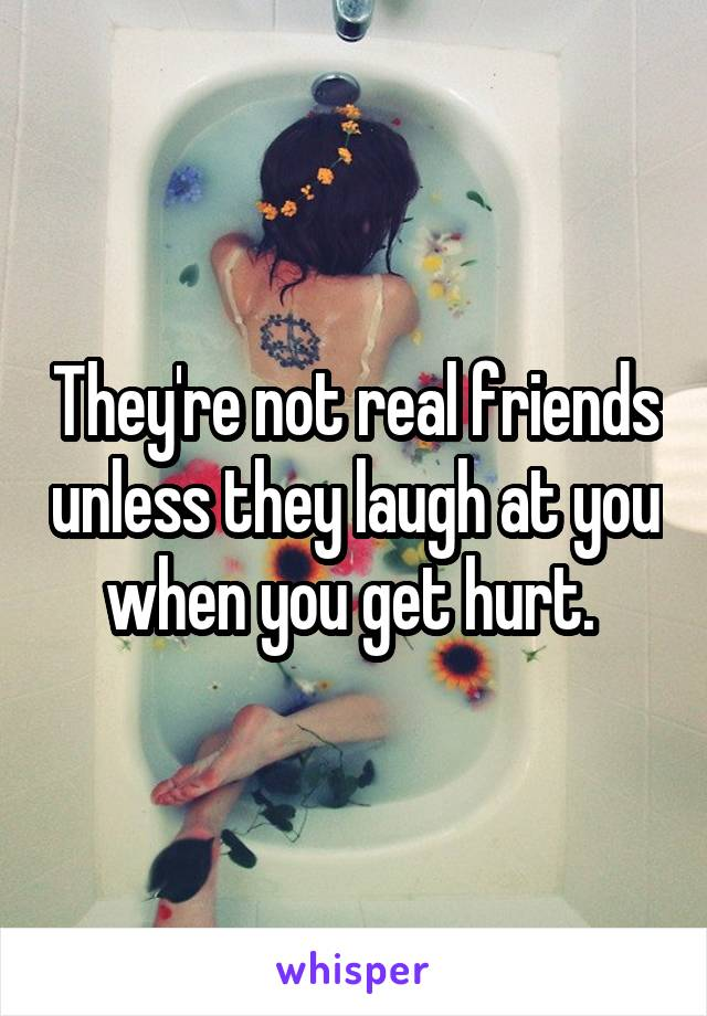 They're not real friends unless they laugh at you when you get hurt.
