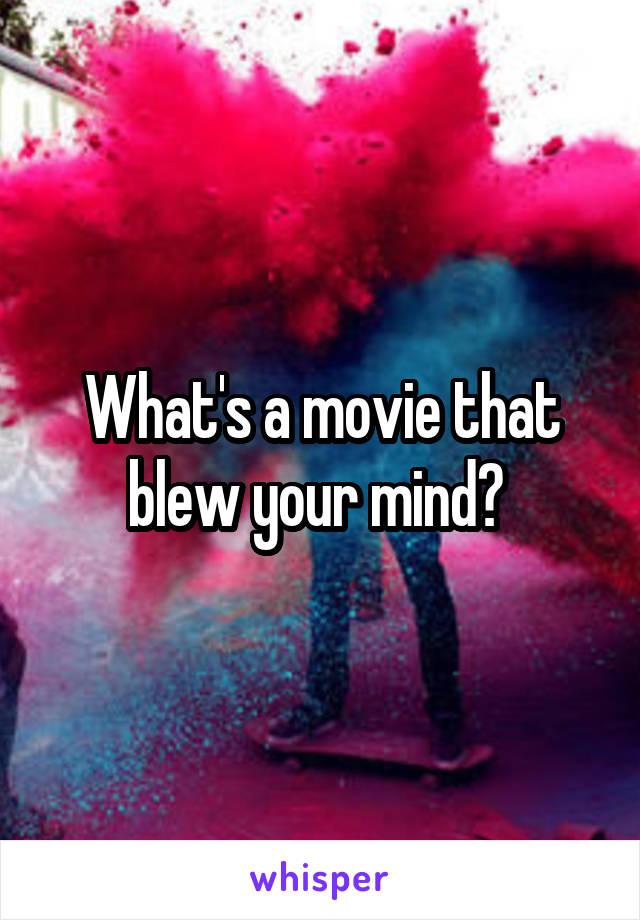 What's a movie that blew your mind?