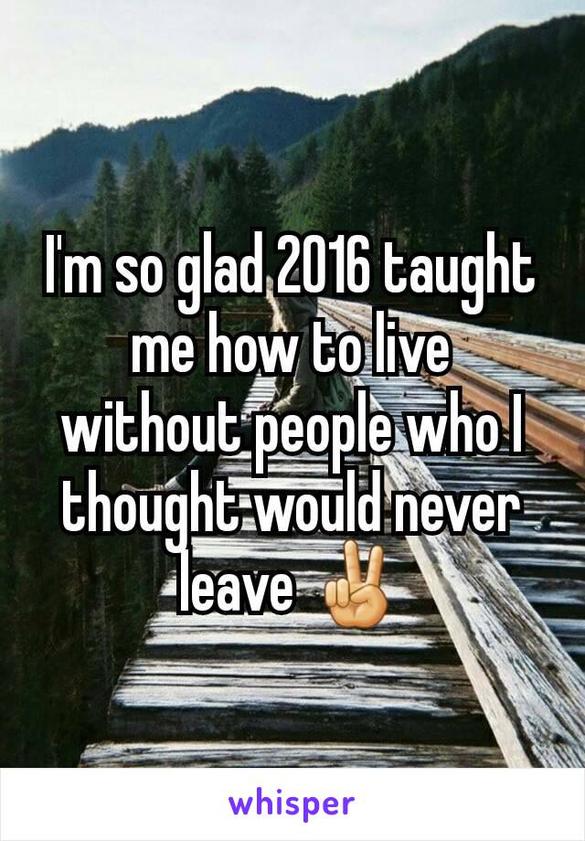 I'm so glad 2016 taught me how to live without people who I thought would never leave ✌