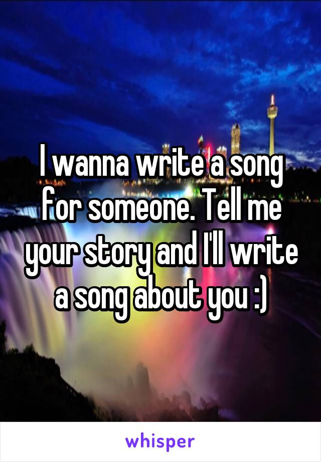 I wanna write a song for someone. Tell me your story and I'll write a song about you :)