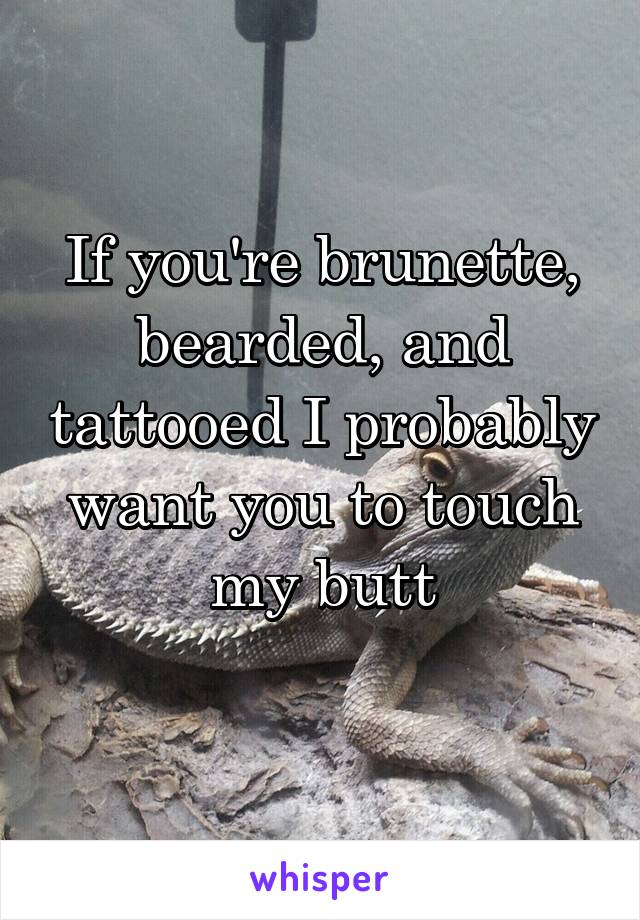 If you're brunette, bearded, and tattooed I probably want you to touch my butt