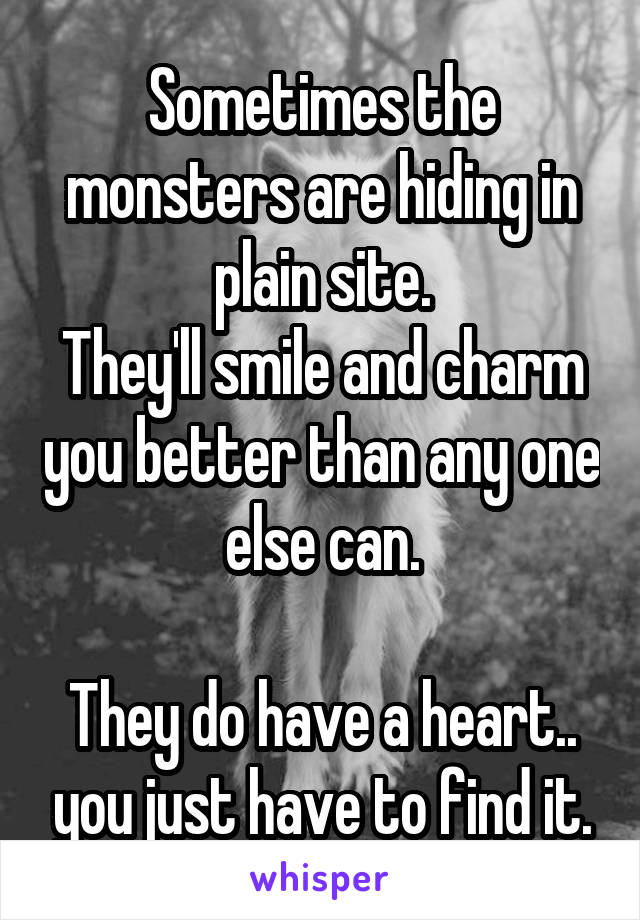 Sometimes the monsters are hiding in plain site. They'll smile and charm you better than any one else can.  They do have a heart.. you just have to find it.