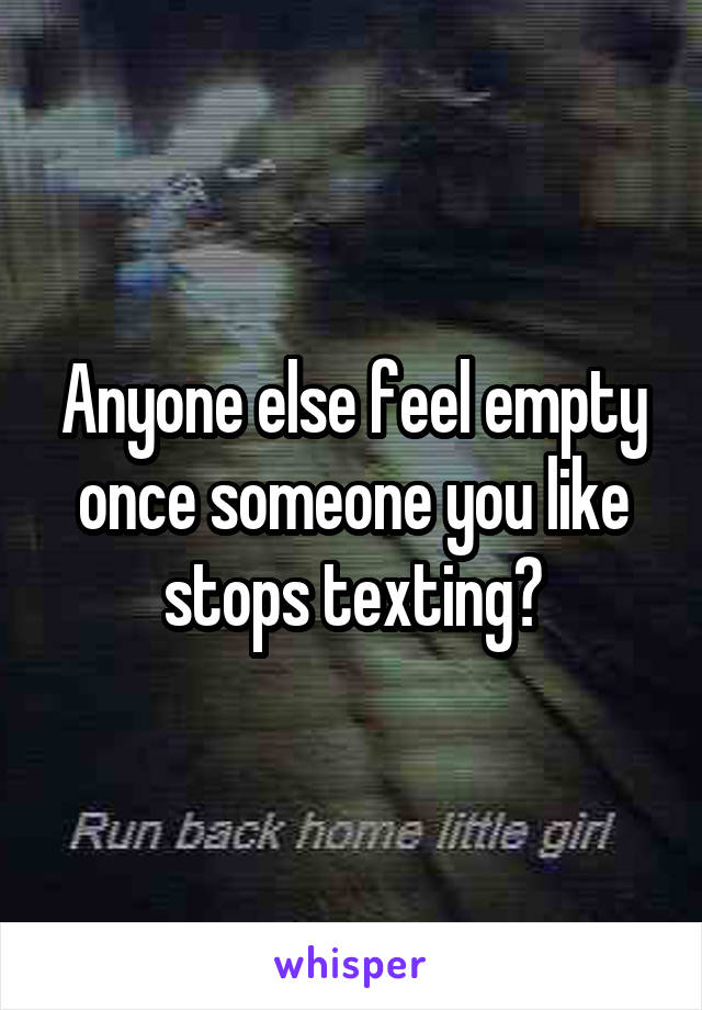 Anyone else feel empty once someone you like stops texting?