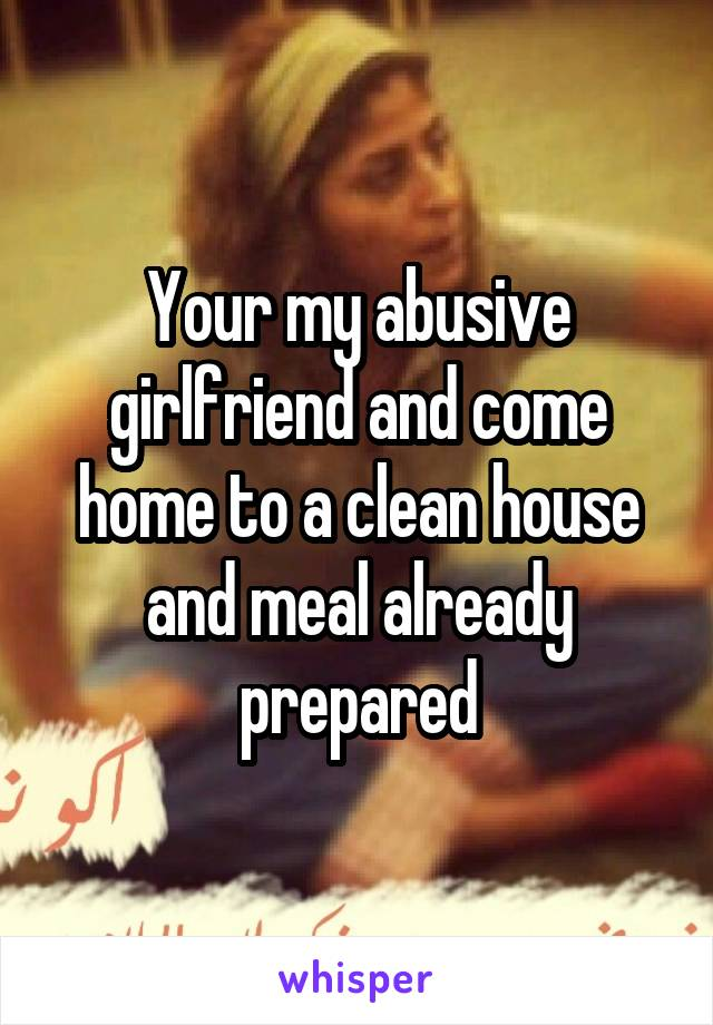 Your my abusive girlfriend and come home to a clean house and meal already prepared