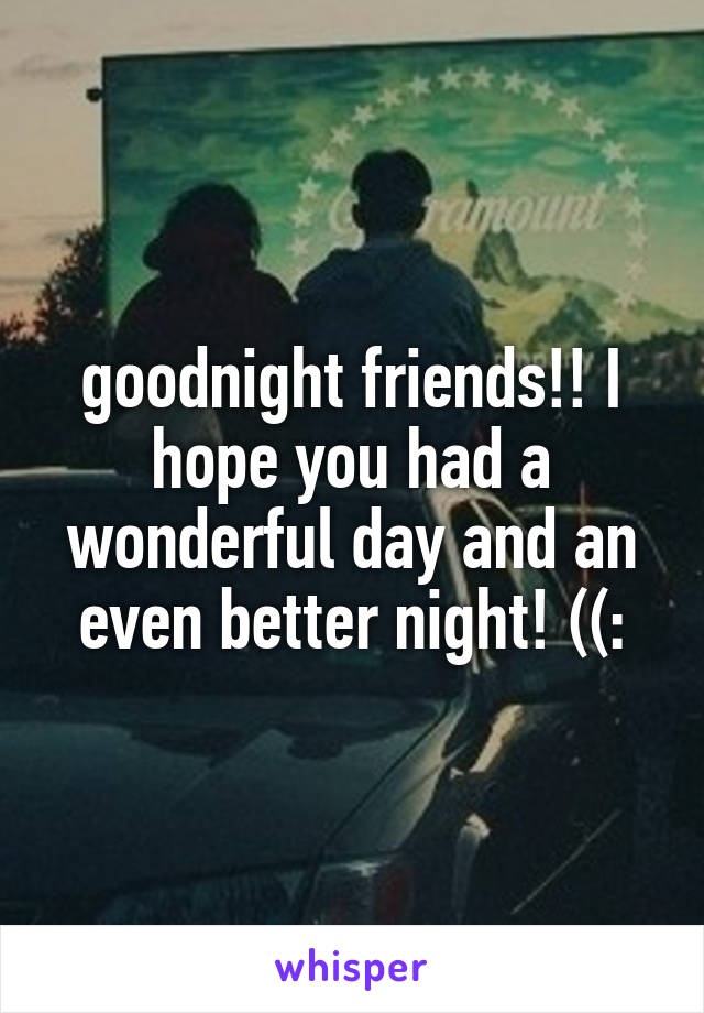 goodnight friends!! I hope you had a wonderful day and an even better night! ((: