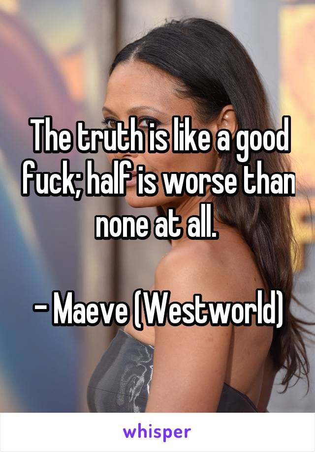 The truth is like a good fuck; half is worse than none at all.   - Maeve (Westworld)