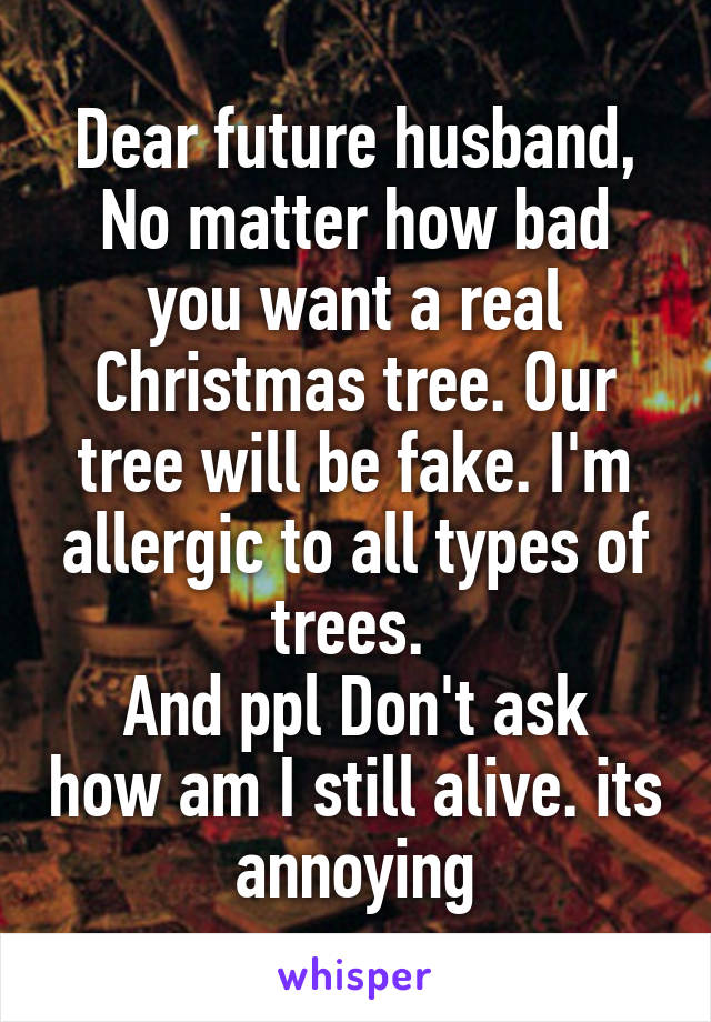 Dear future husband, No matter how bad you want a real Christmas tree. Our tree will be fake. I'm allergic to all types of trees.  And ppl Don't ask how am I still alive. its annoying