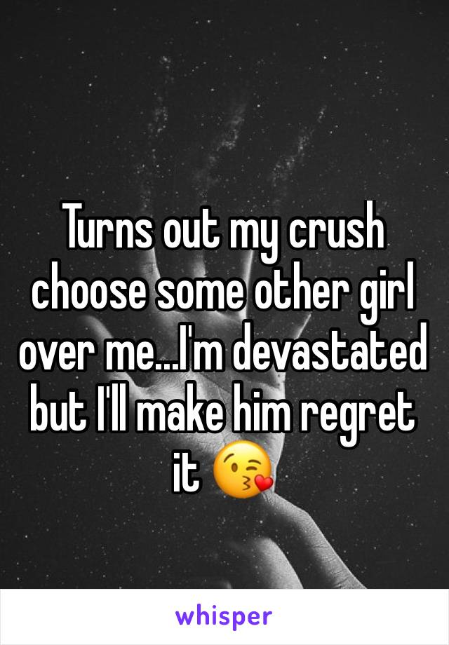 Turns out my crush choose some other girl over me...I'm devastated but I'll make him regret it 😘
