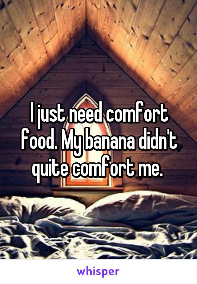 I just need comfort food. My banana didn't quite comfort me.