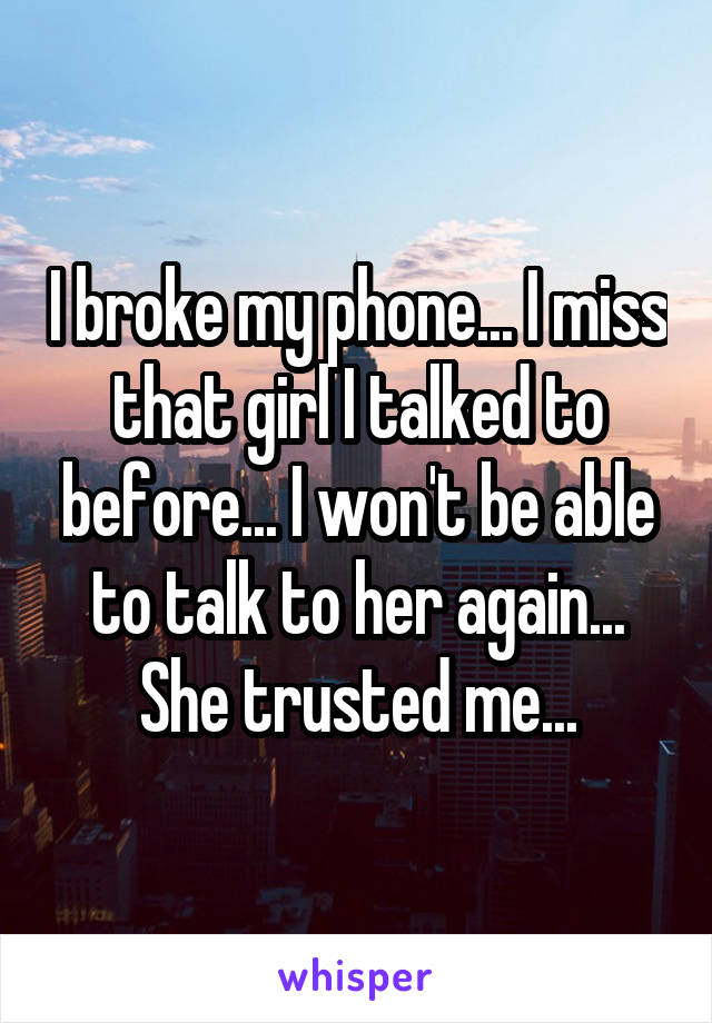 I broke my phone... I miss that girl I talked to before... I won't be able to talk to her again... She trusted me...