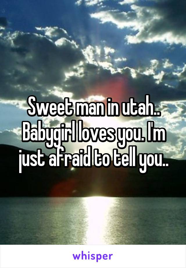 Sweet man in utah.. Babygirl loves you. I'm just afraid to tell you..