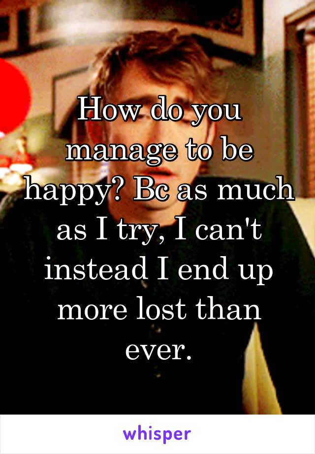 How do you manage to be happy? Bc as much as I try, I can't instead I end up more lost than ever.
