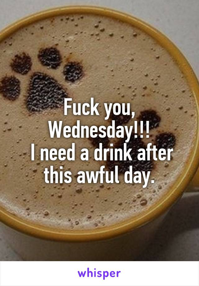 Fuck you, Wednesday!!!  I need a drink after this awful day.