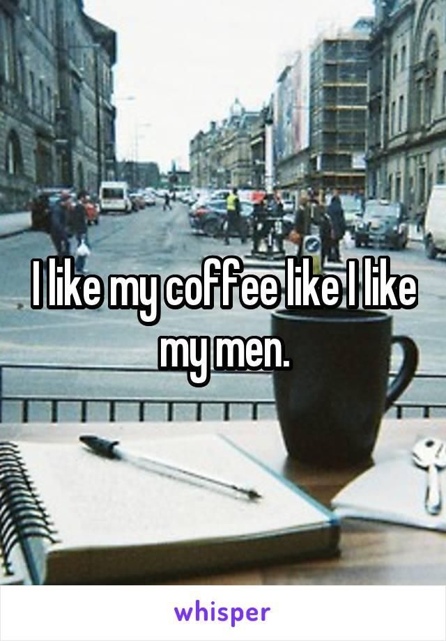 I like my coffee like I like my men.