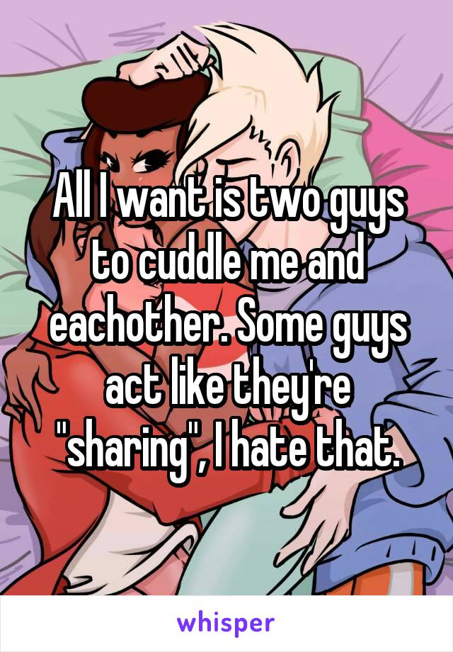 "All I want is two guys to cuddle me and eachother. Some guys act like they're ""sharing"", I hate that."