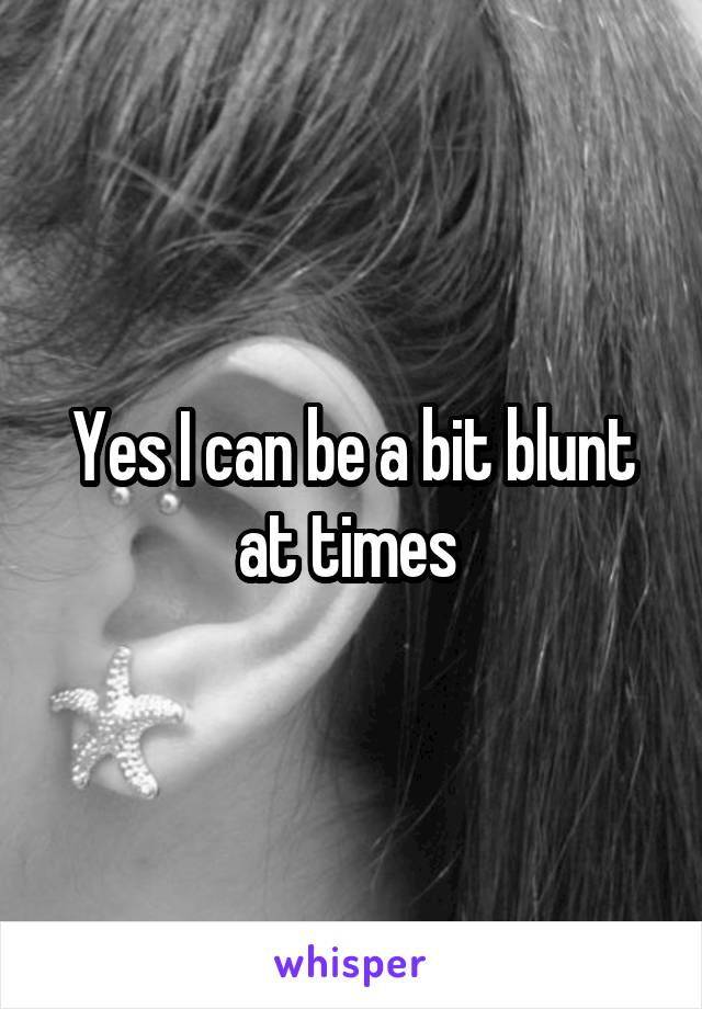 Yes I can be a bit blunt at times
