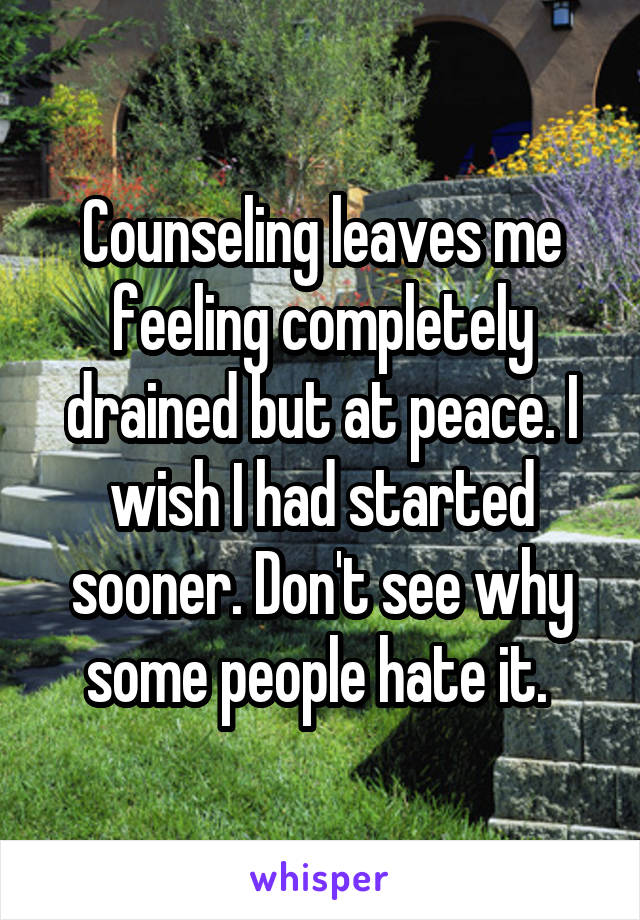 Counseling leaves me feeling completely drained but at peace. I wish I had started sooner. Don't see why some people hate it.