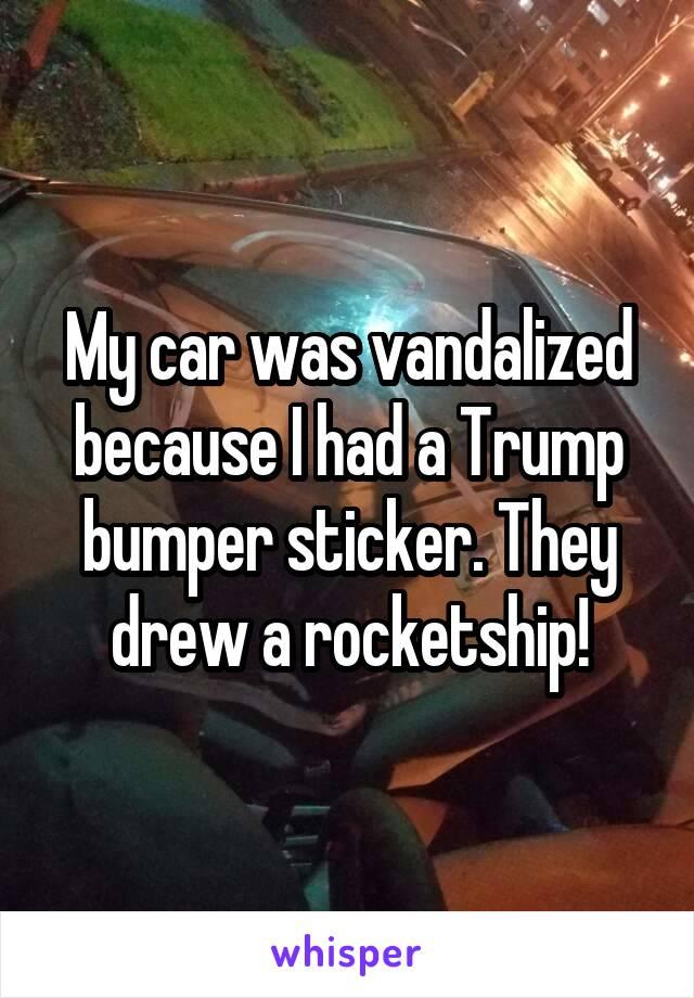 My car was vandalized because I had a Trump bumper sticker. They drew a rocketship!