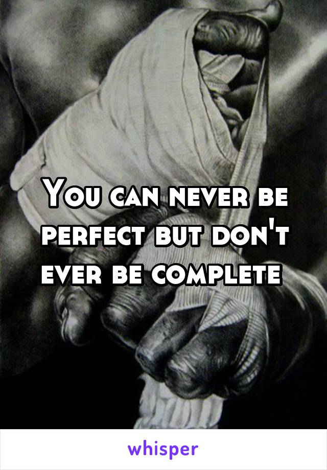 You can never be perfect but don't ever be complete